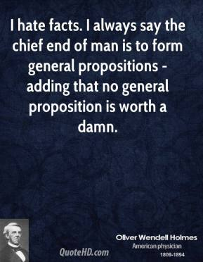 Oliver Wendell Holmes - I hate facts. I always say the chief end of man is to form general propositions - adding that no general proposition is worth a damn.