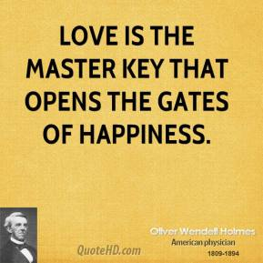 Oliver Wendell Holmes - Love is the master key that opens the gates of happiness.