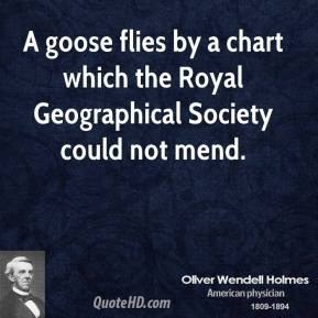 Oliver Wendell Holmes - A goose flies by a chart which the Royal Geographical Society could not mend.