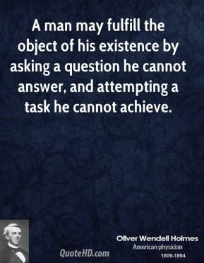 Oliver Wendell Holmes - A man may fulfill the object of his existence by asking a question he cannot answer, and attempting a task he cannot achieve.