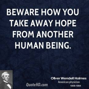 Oliver Wendell Holmes - Beware how you take away hope from another human being.