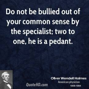 Oliver Wendell Holmes - Do not be bullied out of your common sense by the specialist; two to one, he is a pedant.