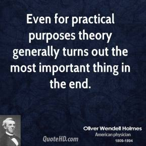 Oliver Wendell Holmes - Even for practical purposes theory generally turns out the most important thing in the end.