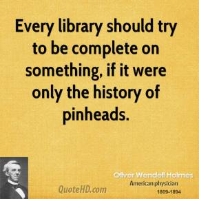 Oliver Wendell Holmes - Every library should try to be complete on something, if it were only the history of pinheads.