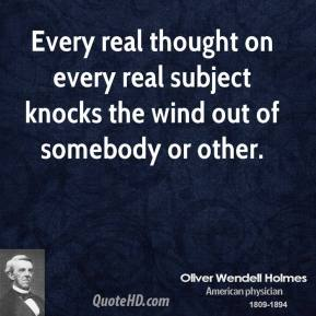 Oliver Wendell Holmes - Every real thought on every real subject knocks the wind out of somebody or other.