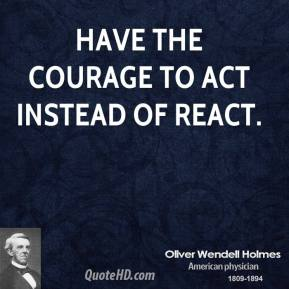 Oliver Wendell Holmes - Have the courage to act instead of react.