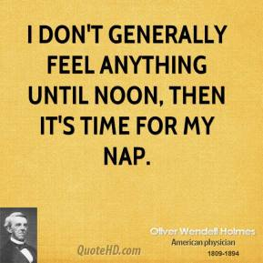 Oliver Wendell Holmes - I don't generally feel anything until noon, then it's time for my nap.