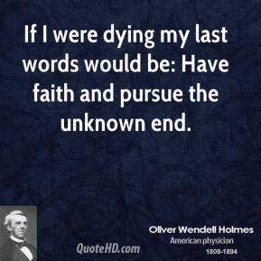 Oliver Wendell Holmes - If I were dying my last words would be: Have faith and pursue the unknown end.