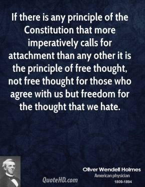 Oliver Wendell Holmes - If there is any principle of the Constitution that more imperatively calls for attachment than any other it is the principle of free thought, not free thought for those who agree with us but freedom for the thought that we hate.