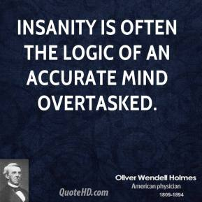 Oliver Wendell Holmes - Insanity is often the logic of an accurate mind overtasked.