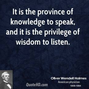 Oliver Wendell Holmes - It is the province of knowledge to speak, and it is the privilege of wisdom to listen.