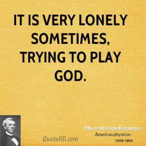 It is very lonely sometimes, trying to play God.