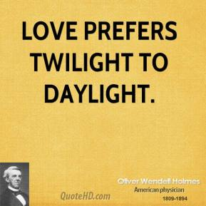 Love prefers twilight to daylight.