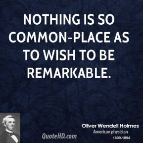 Oliver Wendell Holmes - Nothing is so common-place as to wish to be remarkable.