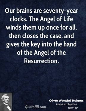 Oliver Wendell Holmes - Our brains are seventy-year clocks. The Angel of Life winds them up once for all, then closes the case, and gives the key into the hand of the Angel of the Resurrection.