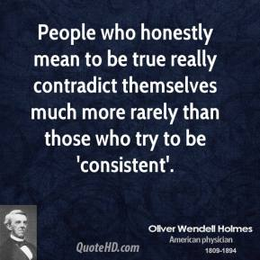 Oliver Wendell Holmes - People who honestly mean to be true really contradict themselves much more rarely than those who try to be 'consistent'.