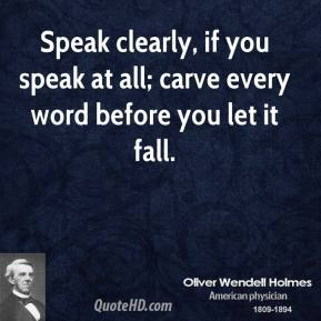 Oliver Wendell Holmes - Speak clearly, if you speak at all; carve every word before you let it fall.