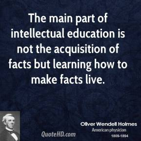 Oliver Wendell Holmes - The main part of intellectual education is not the acquisition of facts but learning how to make facts live.