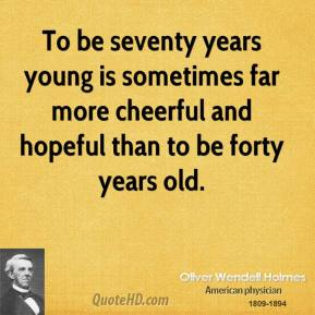 Oliver Wendell Holmes - To be seventy years young is sometimes far more cheerful and hopeful than to be forty years old.