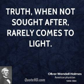 Oliver Wendell Holmes - Truth, when not sought after, rarely comes to light.