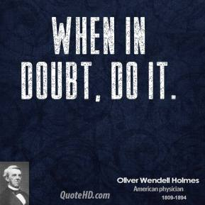 Oliver Wendell Holmes - When in doubt, do it.