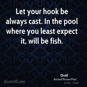 Ovid - Let your hook be always cast. In the pool where you least expect it, will be fish.