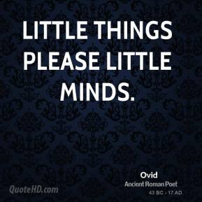 Ovid - Little things please little minds.