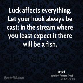 Ovid - Luck affects everything. Let your hook always be cast; in the stream where you least expect it there will be a fish.