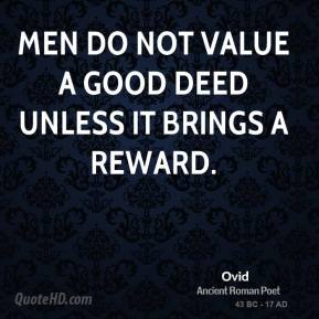 Ovid - Men do not value a good deed unless it brings a reward.
