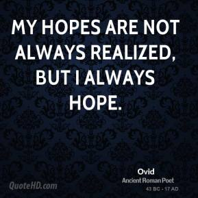 Ovid - My hopes are not always realized, but I always hope.