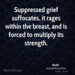 Ovid - Suppressed grief suffocates, it rages within the breast, and is forced to multiply its strength.