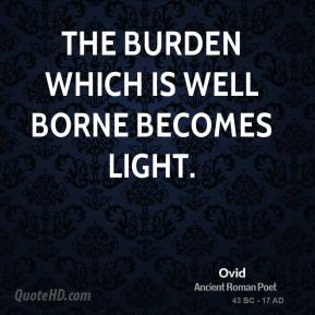Ovid - The burden which is well borne becomes light.