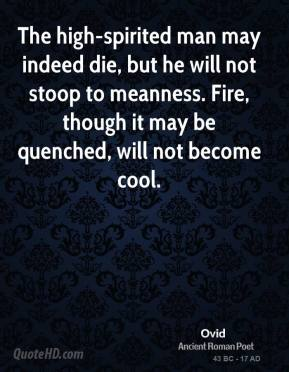 Ovid - The high-spirited man may indeed die, but he will not stoop to meanness. Fire, though it may be quenched, will not become cool.