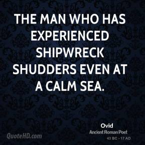 Ovid - The man who has experienced shipwreck shudders even at a calm sea.