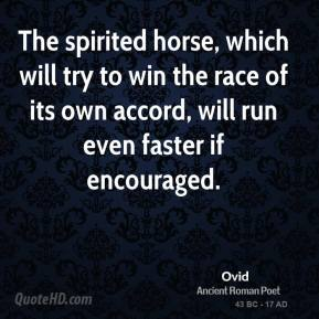 Ovid - The spirited horse, which will try to win the race of its own accord, will run even faster if encouraged.