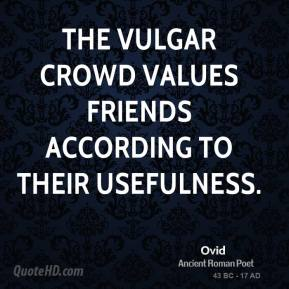 Ovid - The vulgar crowd values friends according to their usefulness.