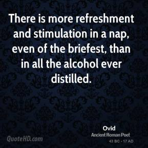 Ovid - There is more refreshment and stimulation in a nap, even of the briefest, than in all the alcohol ever distilled.