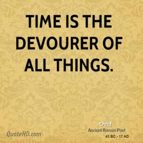 Ovid - Time is the devourer of all things.