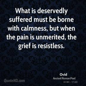 Ovid - What is deservedly suffered must be borne with calmness, but when the pain is unmerited, the grief is resistless.