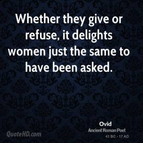 Ovid - Whether they give or refuse, it delights women just the same to have been asked.