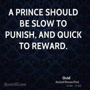 Ovid - A prince should be slow to punish, and quick to reward.