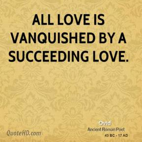 Ovid - All love is vanquished by a succeeding love.