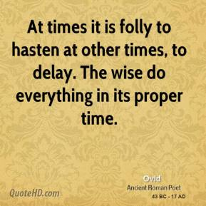 Ovid - At times it is folly to hasten at other times, to delay. The wise do everything in its proper time.