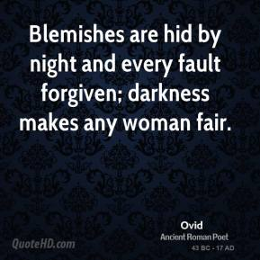 Ovid - Blemishes are hid by night and every fault forgiven; darkness makes any woman fair.