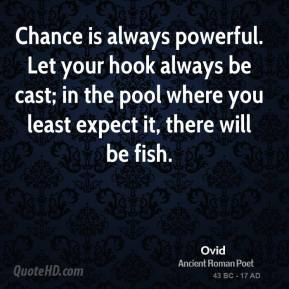 Ovid - Chance is always powerful. Let your hook always be cast; in the pool where you least expect it, there will be fish.