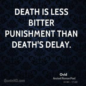Ovid - Death is less bitter punishment than death's delay.
