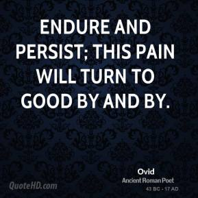 Ovid - Endure and persist; this pain will turn to good by and by.