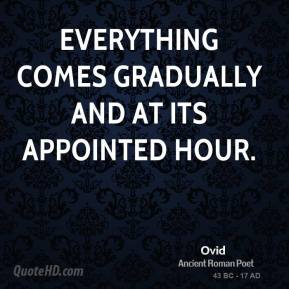 Ovid - Everything comes gradually and at its appointed hour.