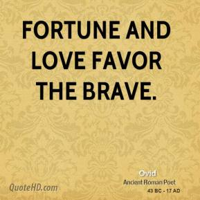 Ovid - Fortune and love favor the brave.