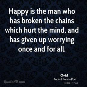 Ovid - Happy is the man who has broken the chains which hurt the mind, and has given up worrying once and for all.